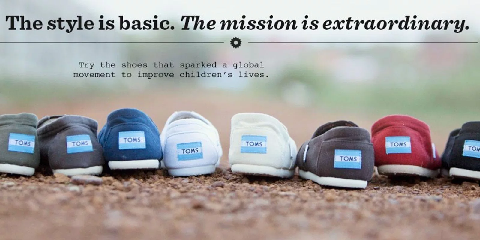 "A picture of TOMS shoes, with the text, ""The style is basic. The mission is extraordinary. Try the shoes that sparked a global movement to improve children's lives."""