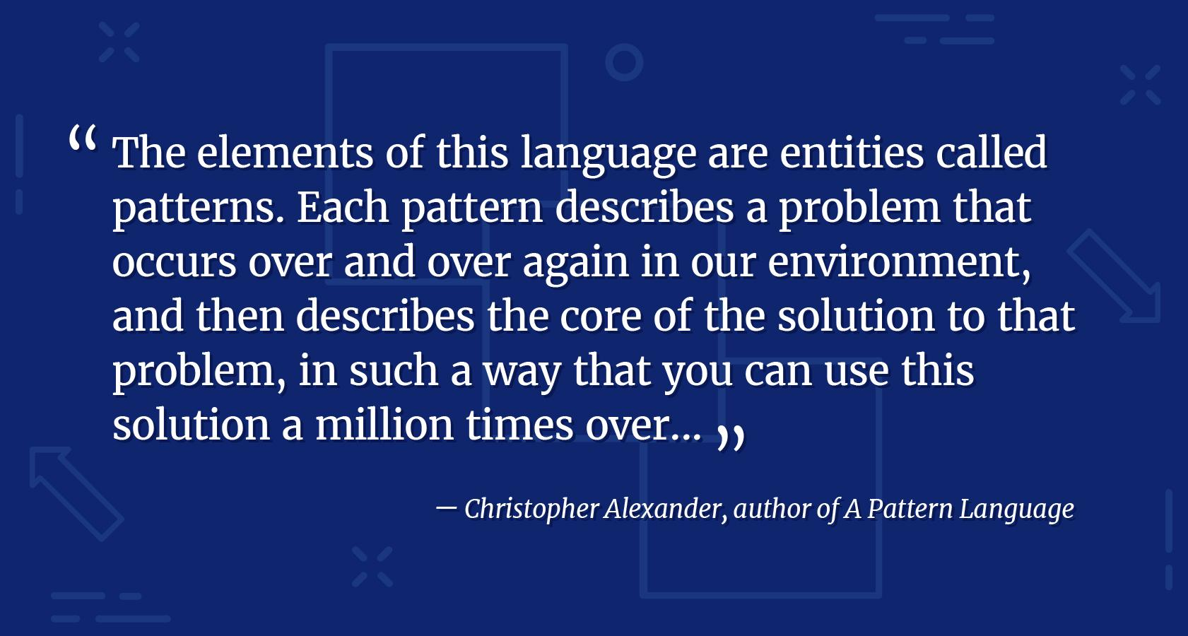 Design language elements quote from Christopher Alexander, author of A Pattern Language. The elements of this language are entities called patterns. Each pattern describes a problem that occurs over and over again in our environment, and then describes the core of the solution to that problem, in such a way that you can use this solution a million times over.
