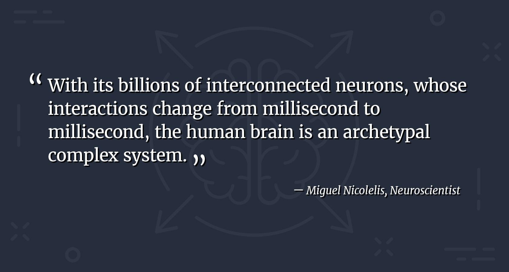 Complex design patterns quote by neuroscientist Miguel Nicolelis. With its billions of interconnected neurons, whose interactions change from millisecond to millisecond, the human brain is an archetypal complex system.